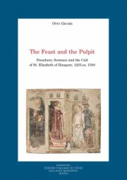New book by Ottó Gecser: The Feast and the Pulpit. Preachers, Sermons and the Cult of St. Elizabeth of Hungary